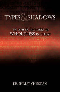 Types Shadows Prophetic Pictures Wholeness in Christ by Christian Shirley
