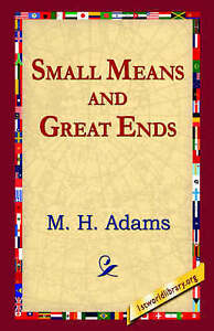 NEW Small Means And Great Ends by M. H. Adams