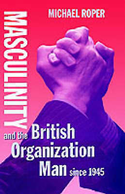 NEW Masculinity and the British Organization Man since 1945 by Michael Roper