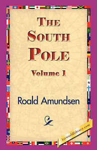 The South Pole, Volume 1 (1st World Library Literary Society) by Amundsen, Roal