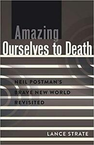 Amazing Ourselves to Death Neil Postman's Brave New World Revisited 1st edition