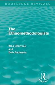 The Ethnomethodologists (Routledge Revivals) by Sharrock, W.W., Anderson, Bob