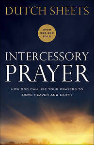 Intercessory Prayer: How God Can Use Your Prayers to Move Heaven and Earth by Sh