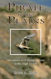 Pirate of the Plains: Adventures with Prairie Falcons in the High Desert by...