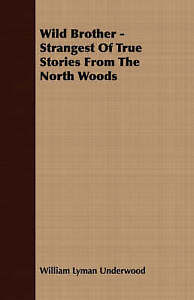 Wild Brother - Strangest of True Stories from the North Woods by Underwood, Wil