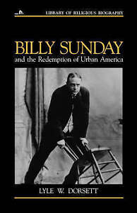 Billy Sunday and the Redemption of Urban America (Library of Religious Biograph