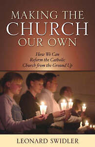 """Making the Church Our Own: How We Can Reform the Catholic Church"" Swidler"