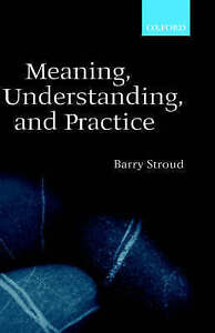 NEW Meaning, Understanding, and Practice: Philosophical Essays by Barry Stroud