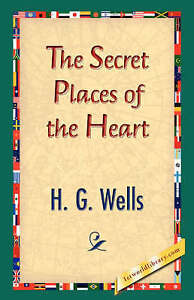 The Secret Places of the Heart by Wells, H. G.