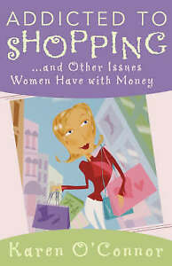 Addicted to Shopping: And Other Issues Women Have with Money by O'Connor, Karen
