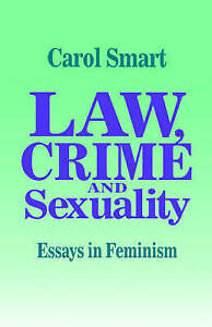 Law, Crime and Sexuality: Essays in Feminism by Smart, Carol