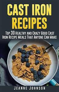 Cast Iron Recipes Top 30 Healthy Crazy Good Cast Iron Recipe by Johnson Jeanne K