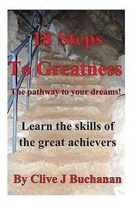 NEW 18 Steps to Greatness: The pathway to your dreams! by Clive J Buchanan