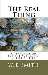 The Real Thing: An Exhortation for the Authentic Christian Life by Smith, W. E.
