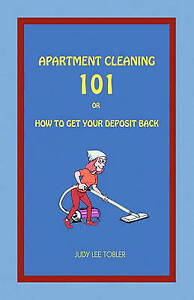 NEW Apartment Cleaning 101: Or How To Get Your Deposit Back by Judy Lee Tobler