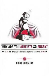 Why are You Atheists So Angry?: 99 Things That Piss off the Godless by Greta...
