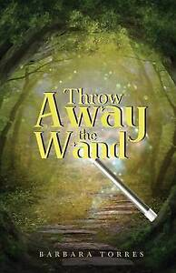 Throw Away the Wand by Torres, Barbara -Paperback