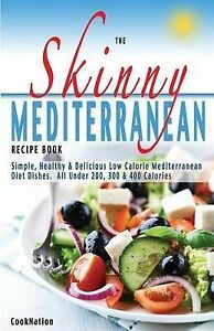 The Skinny Mediterranean Recipe Book: Simple, Healthy & Delicious Low Calorie Me