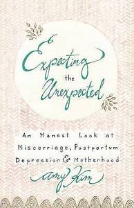 Expecting the Unexpected: An Honest Look at Miscarriage, Postpart by Kim, Amy