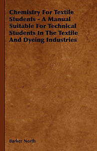 Chemistry for Textile Students - A Manual Suitable for Technical Students in th