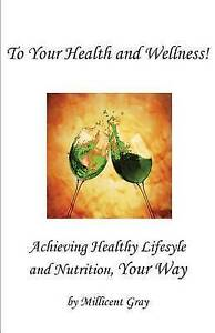 To Your Health Wellness! Achieving Healthy Lifestyle Nutr by Gray Millicent