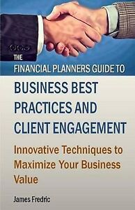 The Financial Planners Guide Business Best Practices Clien by Fredric James