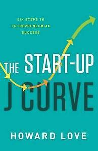 The Start-Up J Curve: The Six Steps to Entrepreneurial Success by Howard Love |