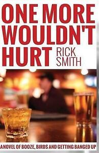One More Wouldn't Hurt: A Novel of Booze, Birds and Getting Bange by Smith, Rick