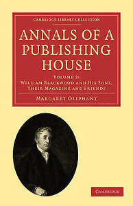 Annals of a Publishing House: Volume 2, William Blackwood and his Sons, their Ma