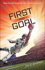 First and Goal: What Football Taught Me about Never Giving Up by Byrne, Jake
