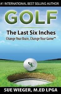 Golf - The Last Six Inches: Change Your Brain Change Your Game by Wieger, Sue