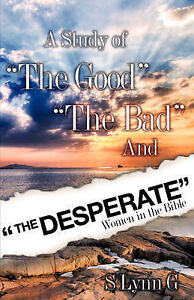 A Study of the Good the Bad and the Desperate Women in the Bible by G, S. Lynn
