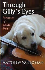 Through Gilly's Eyes: Memoirs of a Guide Dog by Matthew Vanfossan (Paperback...