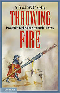 Throwing Fire: Projectile Technology through His, Crosby, Alfred W., New