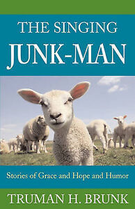 The Singing Junk-Man: Stories of Grace and Hope and Humor by Truman H. Brunk