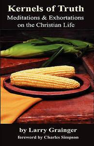 Kernels Truth Meditations & Exhortations on Christian Lif by Grainger Larry