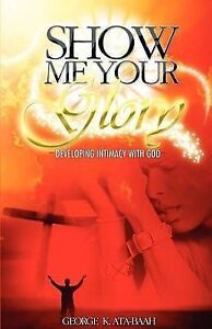 Show Me Your Glory Developing Intimacy with God by Ata-Baah, George K.
