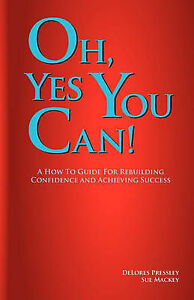 Oh Yes, You Can! A How To Guide For Rebuilding Confidence and Achieving Success