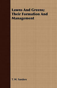 Lawns And Greens; Their Formation And Management by Sanders, T. W.