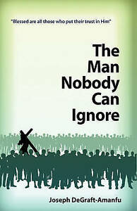 The Man Nobody Can Ignore by Degraft-Amanfu, Joseph -Paperback