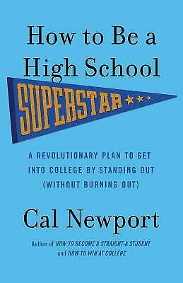 How to Be a High School Superstar : A Revolutionary Plan to Get into -
