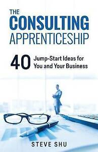 The Consulting Apprenticeship: 40 Jump-Start Ideas for You and Yo by Shu, Steve