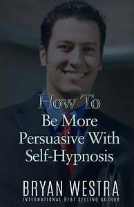 How to Be More Persuasive with Self-Hypnosis by Westra, Bryan -Paperback
