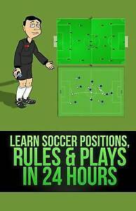 NEW Learn Soccer Positions, Rules and Plays in 24 Hours by Mirsad Hasic