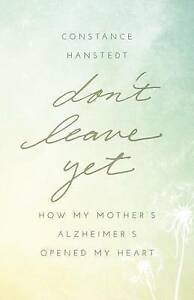 Don't Leave Yet How My Mother's Alzheimer's Opened My Heart by Hanstedt Constanc