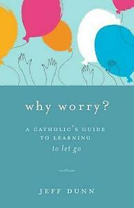 Why Worry?: A Catholic's Guide for Learning to Let Go by Jeff Dunn (Paperback...