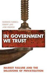 In Government we Trust: Market Failure and the Delusions of Privatisation,Warwic