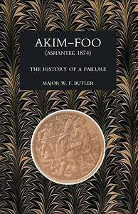 Akim-Foo the History of a Failure (Gold Coast 1873-74 Campaign) by W F Butler,