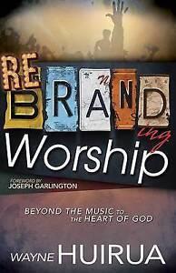 Rebranding Worship: Beyond the Music to the Heart of God by Huirua, Wayne
