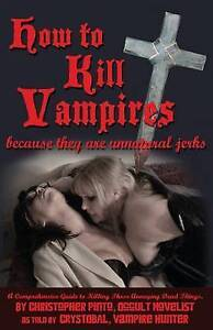 How to Kill Vampires: Because They Are Unnatural Jerks by Pinto, Christopher